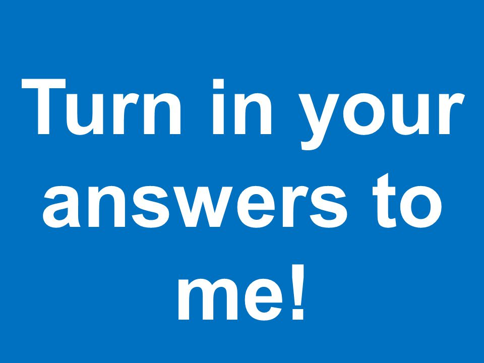 Turn in your answers to me!