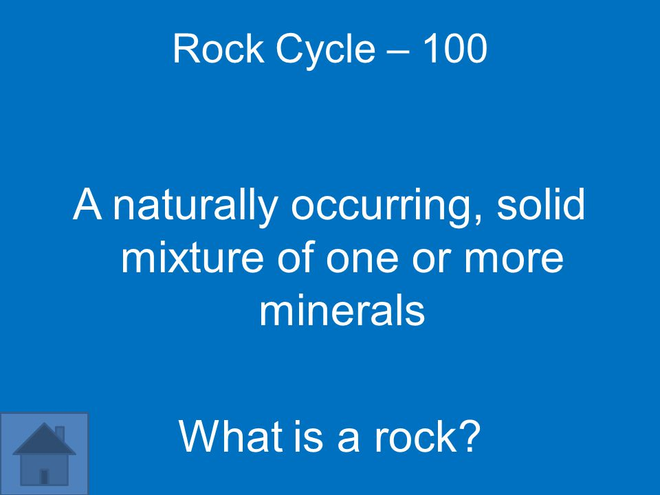 Rock Cycle – 100 A naturally occurring, solid mixture of one or more minerals What is a rock