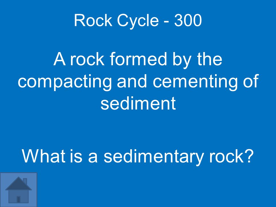 Rock Cycle - 300 A rock formed by the compacting and cementing of sediment What is a sedimentary rock