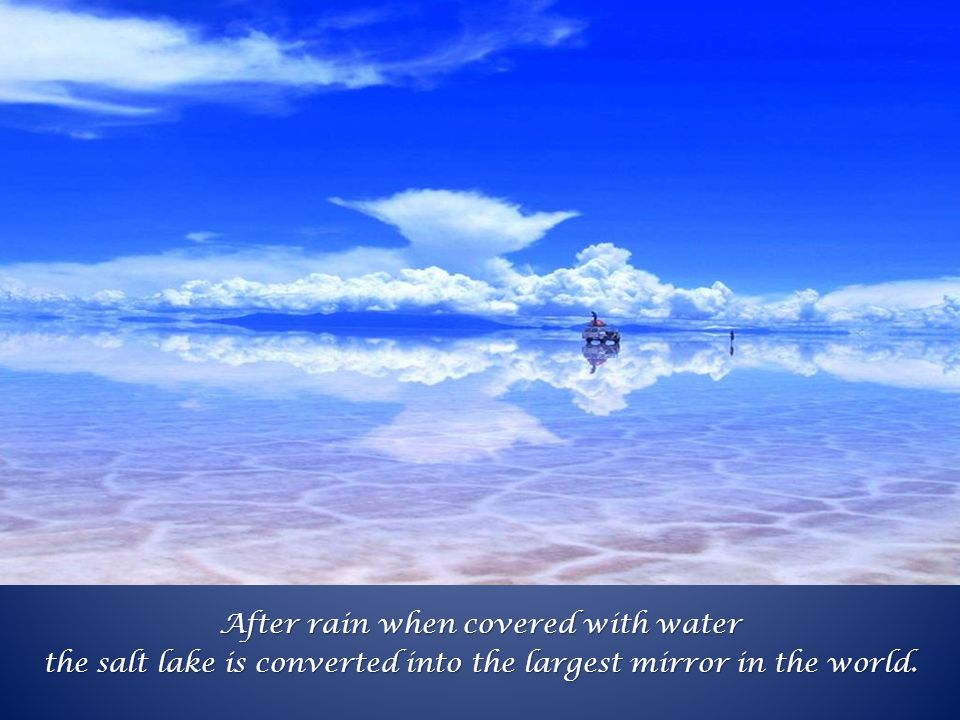After rain when covered with water the salt lake is converted into the largest mirror in the world.