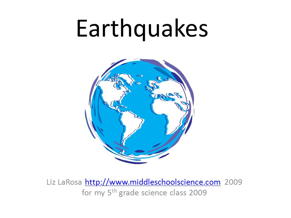 Earthquakes Liz LaRosa http://www.middleschoolscience.com 2009http://www.middleschoolscience.com for my 5 th grade science class 2009