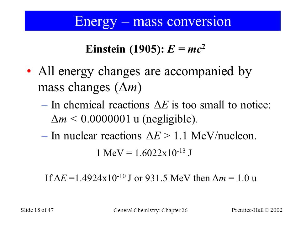 Prentice-Hall © 2002 General Chemistry: Chapter 26 Slide 18 of 47 Energy – mass conversion Einstein (1905): E = mc 2 All energy changes are accompanied by mass changes (Δm) –In chemical reactions ΔE is too small to notice: Δm < 0.0000001 u (negligible).