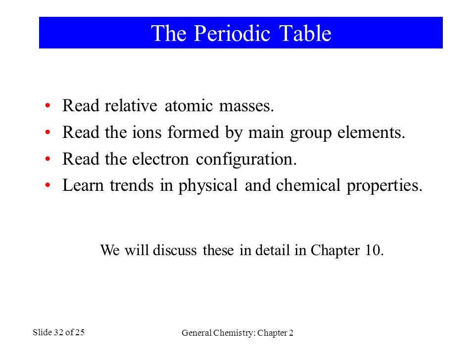 General Chemistry: Chapter 2 Slide 32 of 25 The Periodic Table Read relative atomic masses.