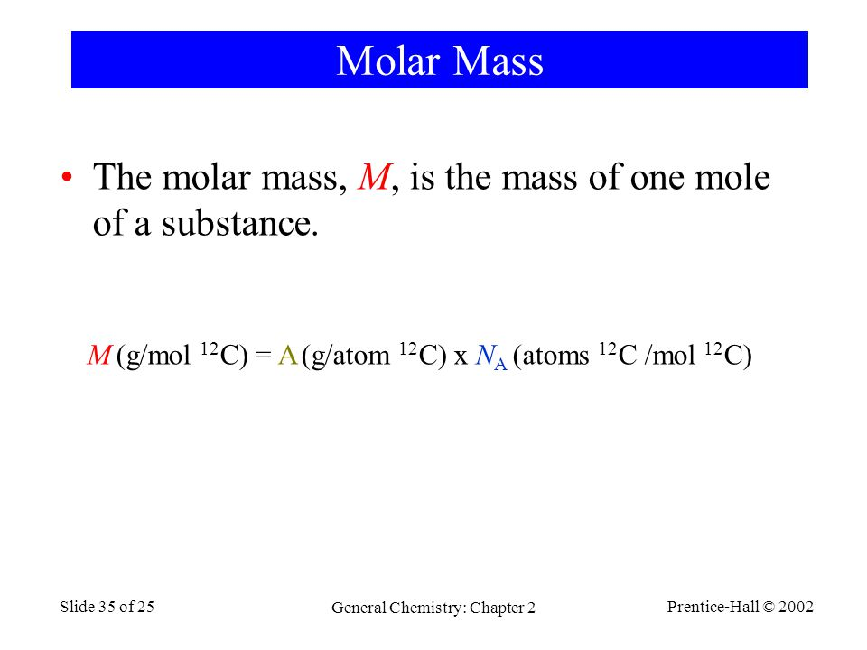 Prentice-Hall © 2002 General Chemistry: Chapter 2 Slide 35 of 25 Molar Mass The molar mass, M, is the mass of one mole of a substance.