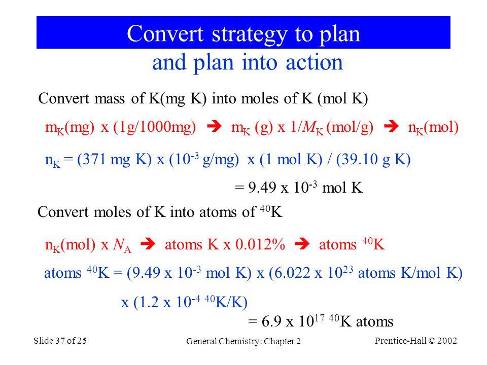 Prentice-Hall © 2002 General Chemistry: Chapter 2 Slide 37 of 25 Convert strategy to plan m K (mg) x (1g/1000mg)  m K (g) x 1/M K (mol/g)  n K (mol) Convert mass of K(mg K) into moles of K (mol K) Convert moles of K into atoms of 40 K n K (mol) x N A  atoms K x 0.012%  atoms 40 K n K = (371 mg K) x (10 -3 g/mg) x (1 mol K) / (39.10 g K) = 9.49 x 10 -3 mol K and plan into action atoms 40 K = (9.49 x 10 -3 mol K) x (6.022 x 10 23 atoms K/mol K) x (1.2 x 10 -4 40 K/K) = 6.9 x 10 17 40 K atoms