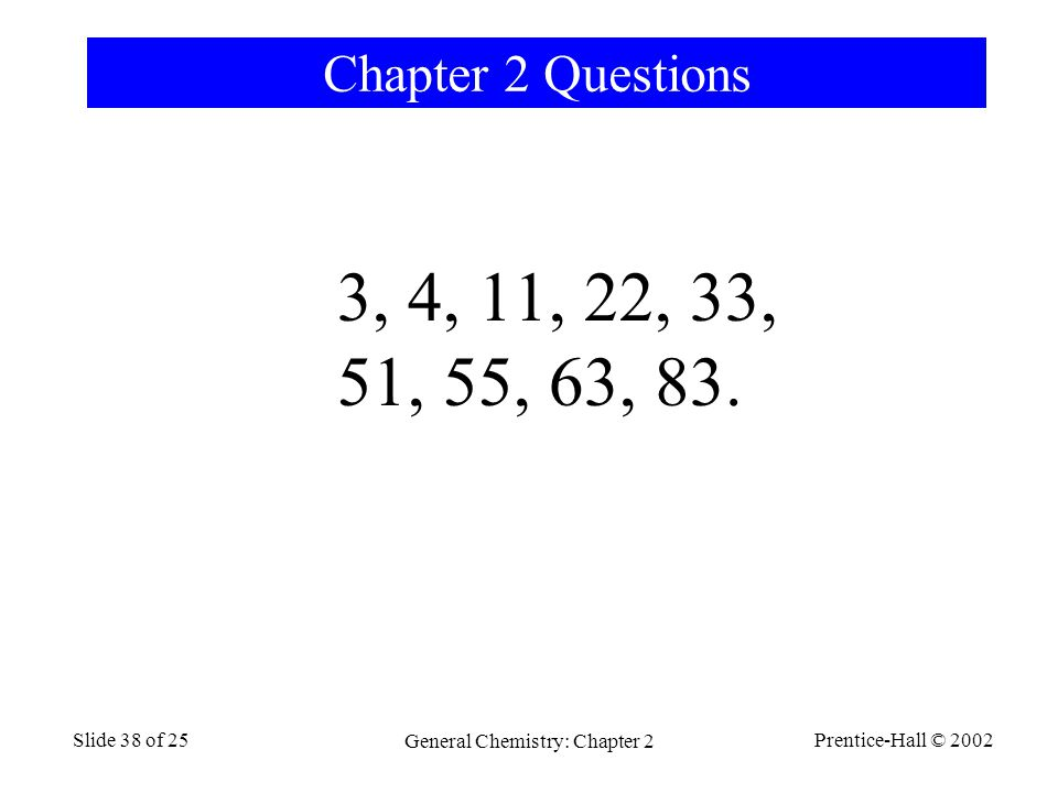 Prentice-Hall © 2002 General Chemistry: Chapter 2 Slide 38 of 25 Chapter 2 Questions 3, 4, 11, 22, 33, 51, 55, 63, 83.