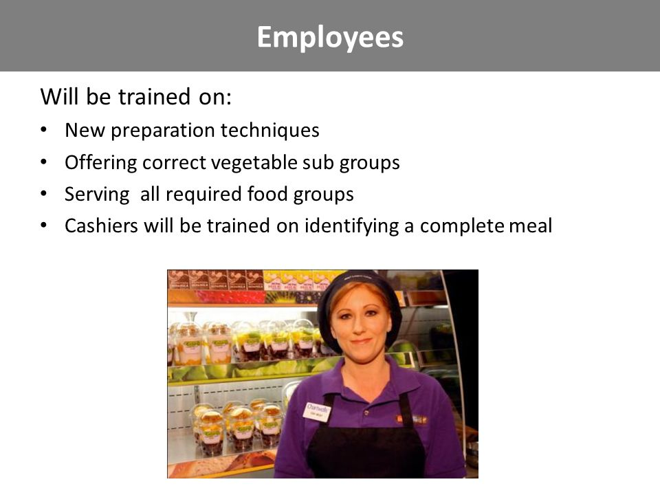 Employees Will be trained on: New preparation techniques Offering correct vegetable sub groups Serving all required food groups Cashiers will be trained on identifying a complete meal