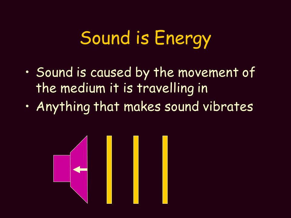 Sound is Energy Sound is caused by the movement of the medium it is travelling in Anything that makes sound vibrates