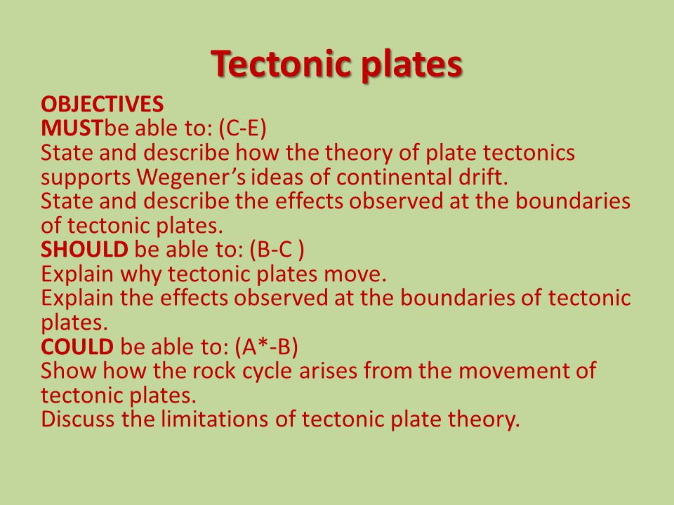 Tectonic plates OBJECTIVES MUSTbe able to: (C-E) State and describe how the theory of plate tectonics supports Wegener's ideas of continental drift.