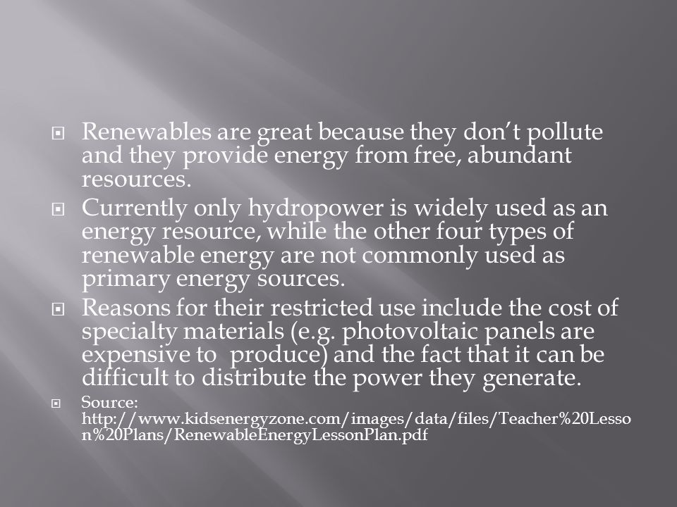  Renewables are great because they don't pollute and they provide energy from free, abundant resources.  Currently only hydropower is widely used as