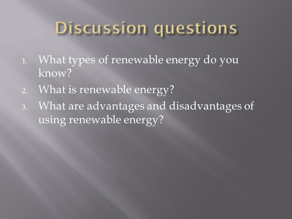 1. What types of renewable energy do you know? 2. What is renewable energy? 3. What are advantages and disadvantages of using renewable energy?