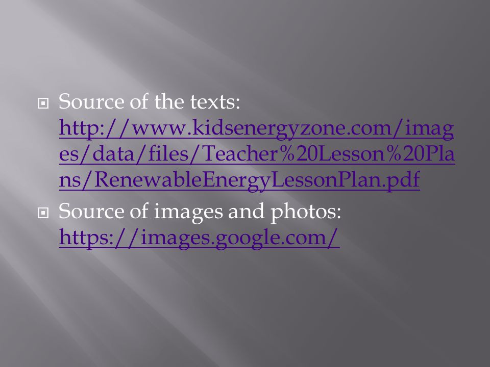  Source of the texts: http://www.kidsenergyzone.com/imag es/data/files/Teacher%20Lesson%20Pla ns/RenewableEnergyLessonPlan.pdf http://www.kidsenergyz