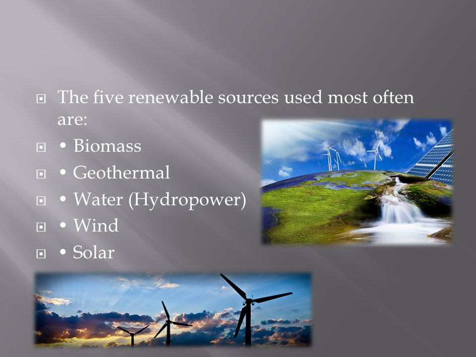  The five renewable sources used most often are:  Biomass  Geothermal  Water (Hydropower)  Wind  Solar