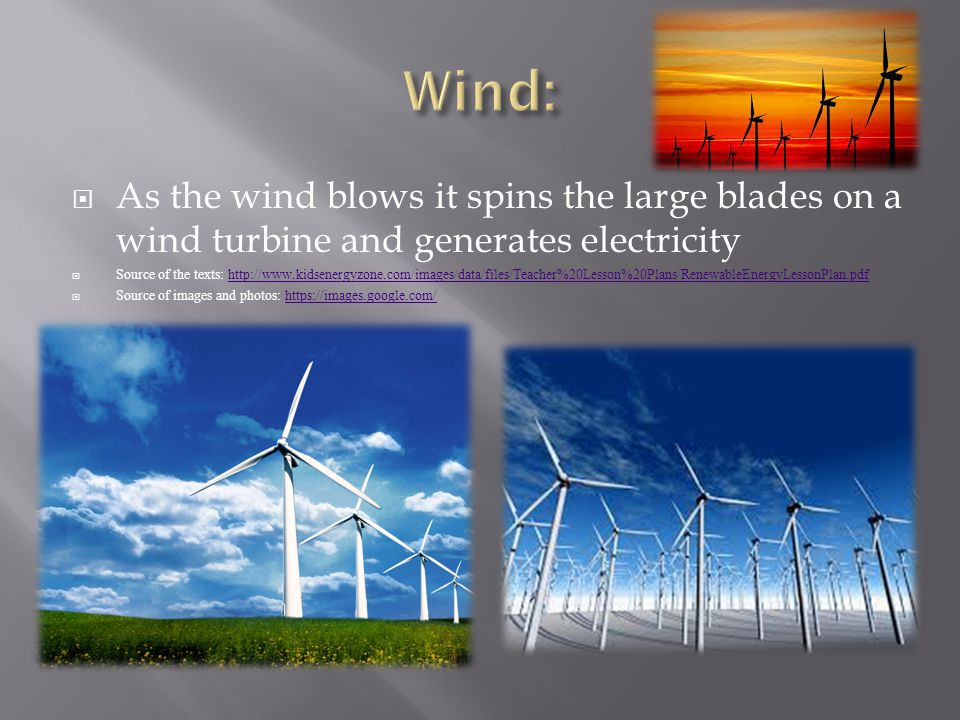  As the wind blows it spins the large blades on a wind turbine and generates electricity  Source of the texts: http://www.kidsenergyzone.com/images/data/files/Teacher%20Lesson%20Plans/RenewableEnergyLessonPlan.pdfhttp://www.kidsenergyzone.com/images/data/files/Teacher%20Lesson%20Plans/RenewableEnergyLessonPlan.pdf  Source of images and photos: https://images.google.com/https://images.google.com/