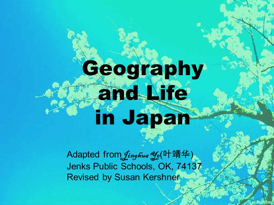 Geography and Life in Japan Adapted from Jinghua Ye ( 叶靖华 ) Jenks Public Schools, OK, 74137 Revised by Susan Kershner
