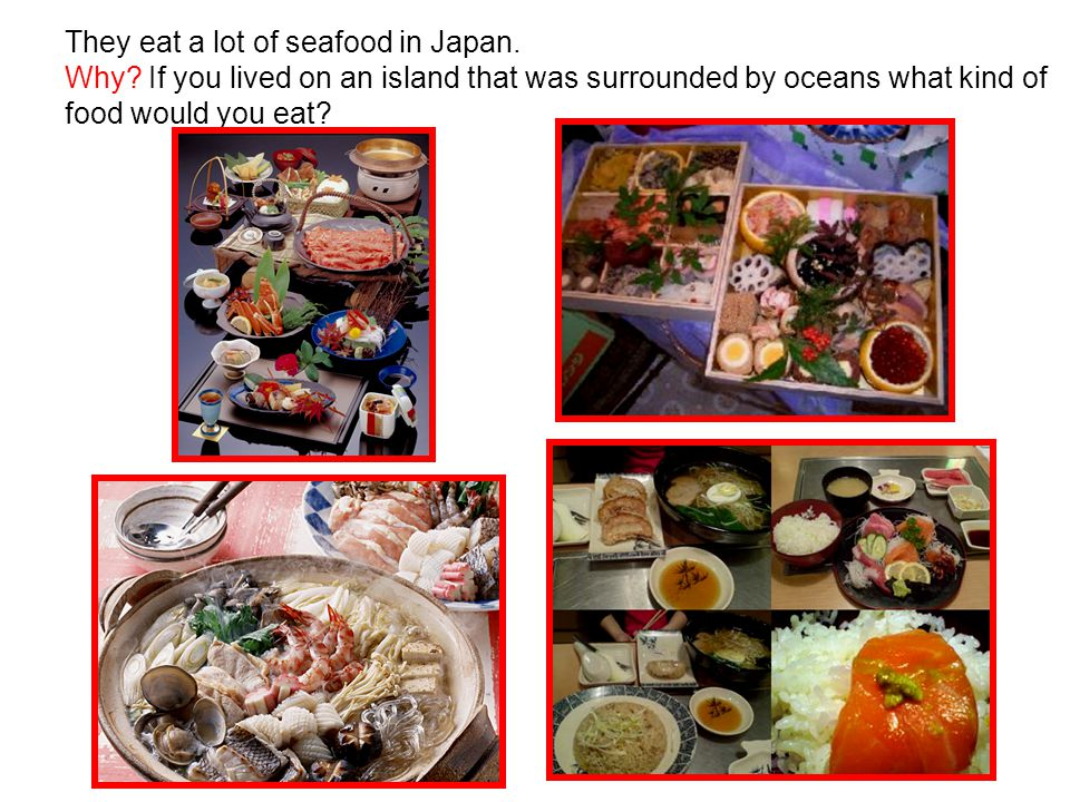 They eat a lot of seafood in Japan. Why.