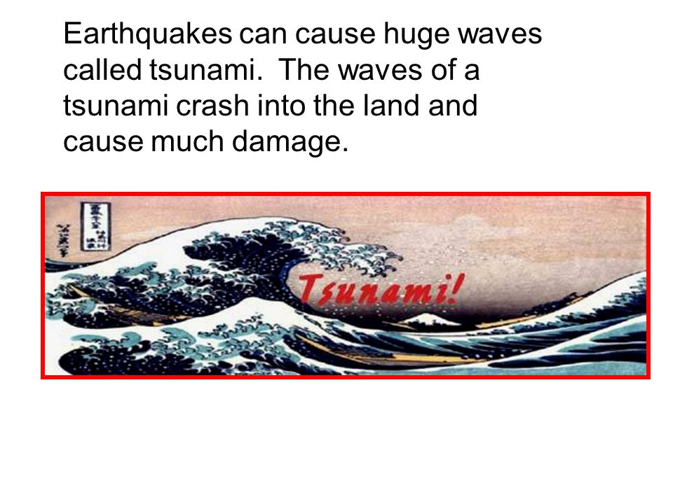Earthquakes can cause huge waves called tsunami.