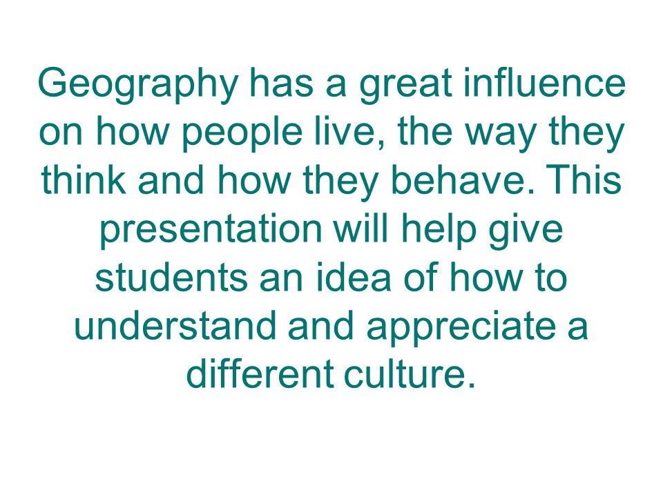 Geography has a great influence on how people live, the way they think and how they behave.