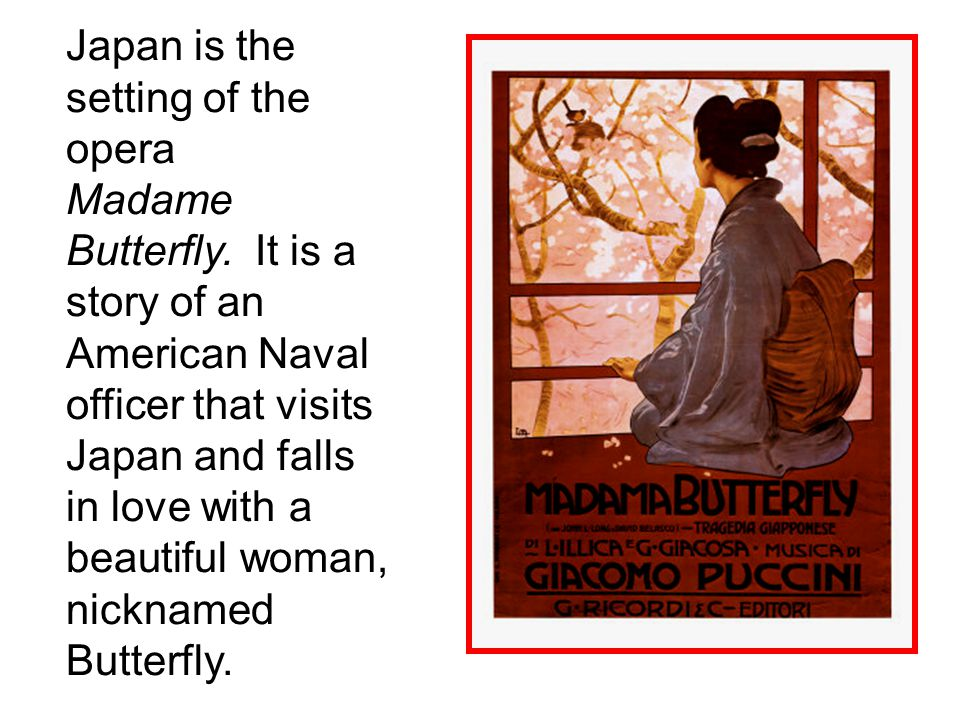 Japan is the setting of the opera Madame Butterfly.