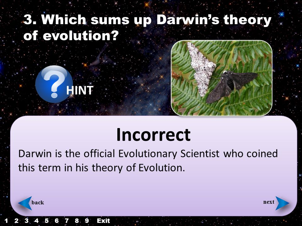 back next Incorrect Darwin is the official Evolutionary Scientist who coined this term in his theory of Evolution. next back 3. Which sums up Darwin's