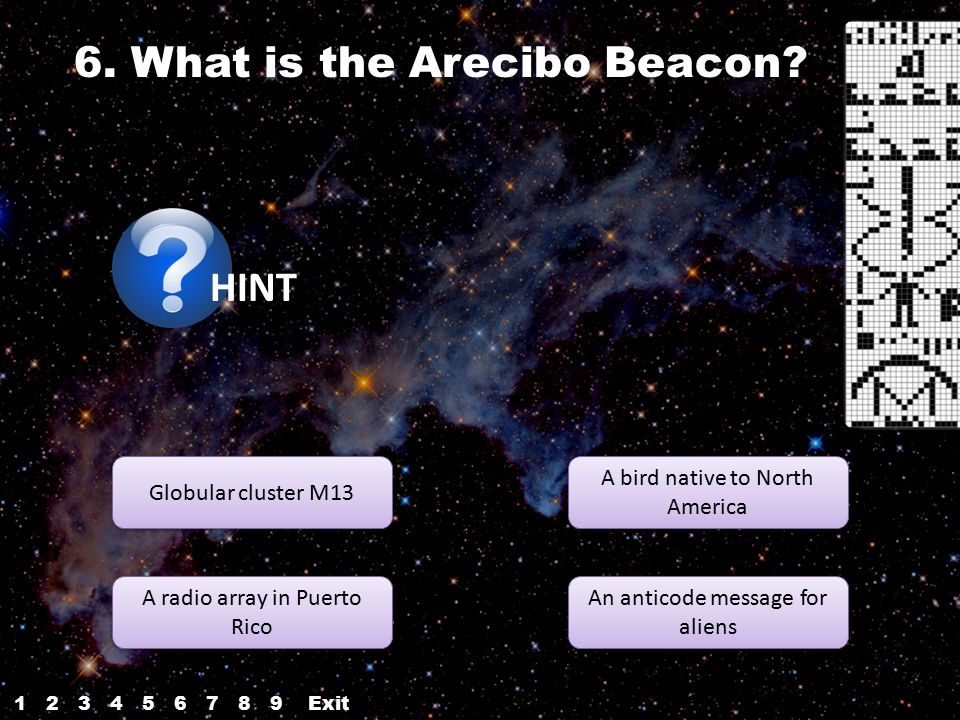 6. What is the Arecibo Beacon? HINT Globular cluster M13 A radio array in Puerto Rico A radio array in Puerto Rico An anticode message for aliens An a