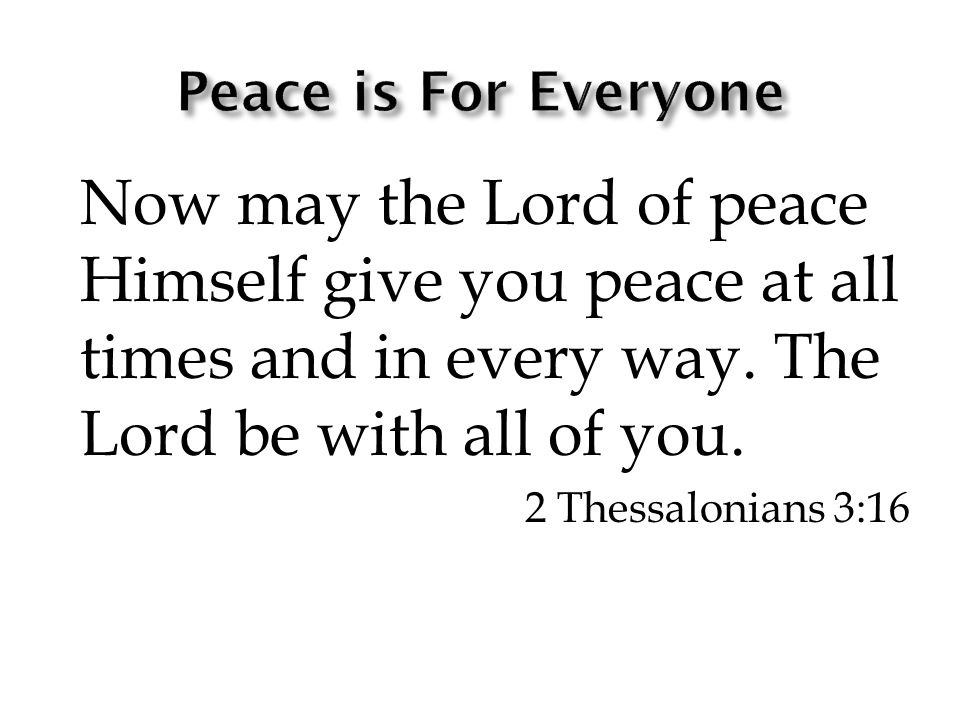 Now may the Lord of peace Himself give you peace at all times and in every way.