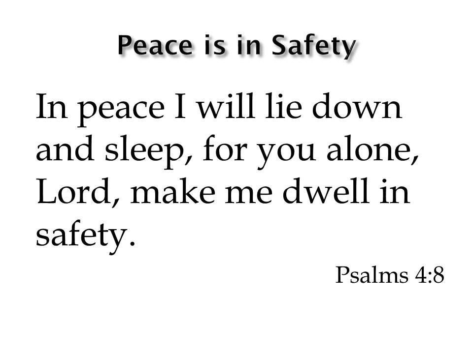 In peace I will lie down and sleep, for you alone, Lord, make me dwell in safety. Psalms 4:8