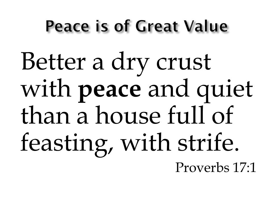 Better a dry crust with peace and quiet than a house full of feasting, with strife. Proverbs 17:1