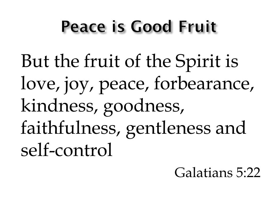But the fruit of the Spirit is love, joy, peace, forbearance, kindness, goodness, faithfulness, gentleness and self-control Galatians 5:22