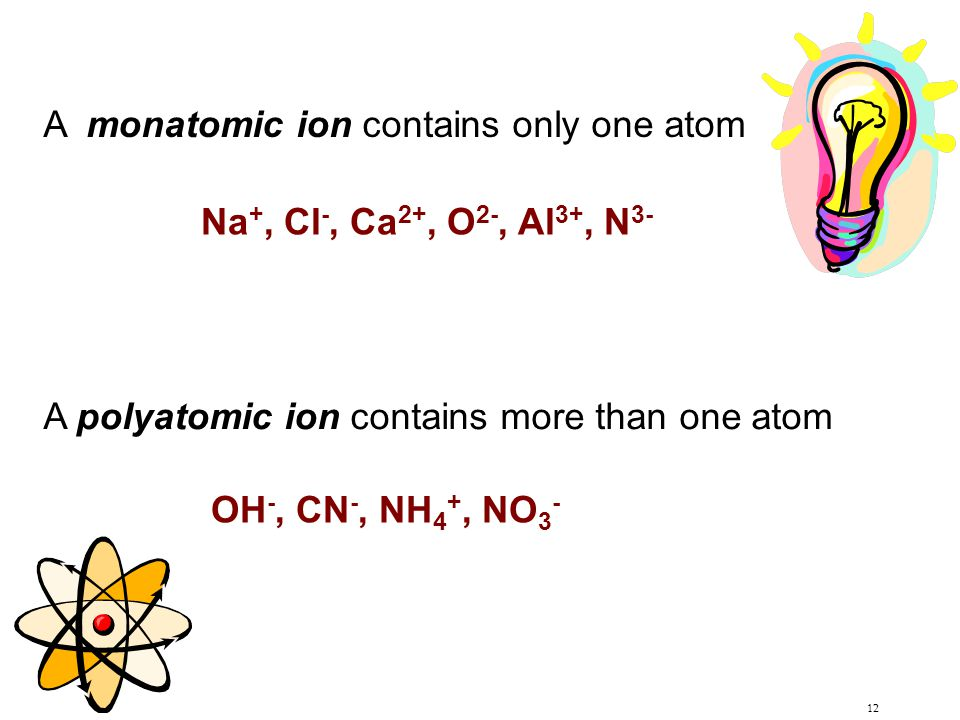 12 A monatomic ion contains only one atom A polyatomic ion contains more than one atom Na +, Cl -, Ca 2+, O 2-, Al 3+, N 3- OH -, CN -, NH 4 +, NO 3 -