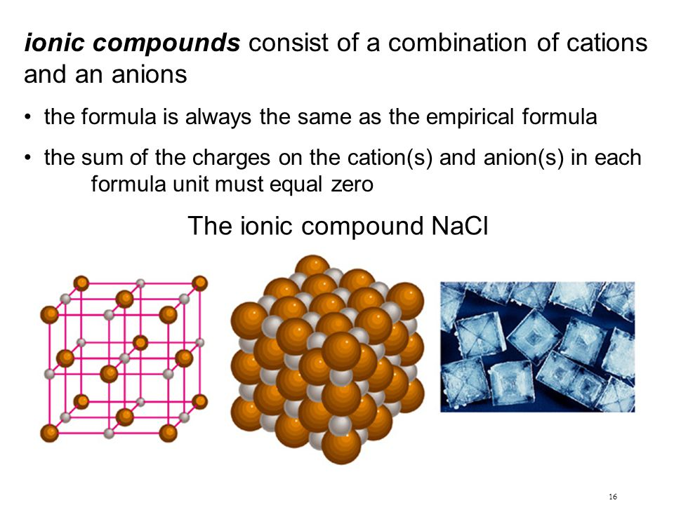 16 ionic compounds consist of a combination of cations and an anions the formula is always the same as the empirical formula the sum of the charges on the cation(s) and anion(s) in each formula unit must equal zero The ionic compound NaCl