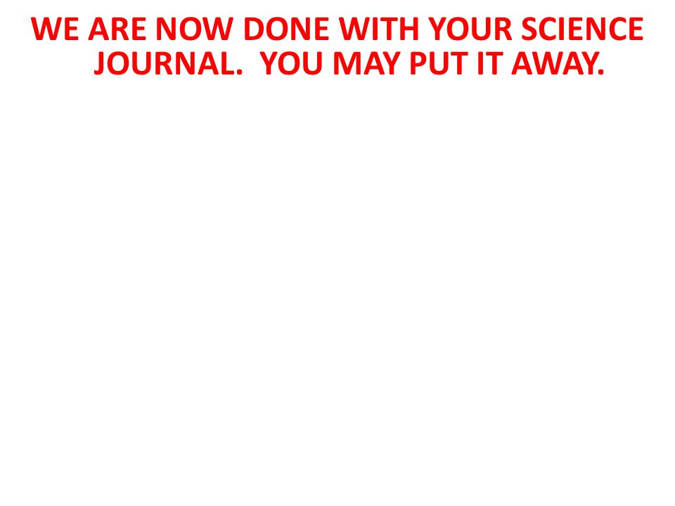 WE ARE NOW DONE WITH YOUR SCIENCE JOURNAL. YOU MAY PUT IT AWAY.