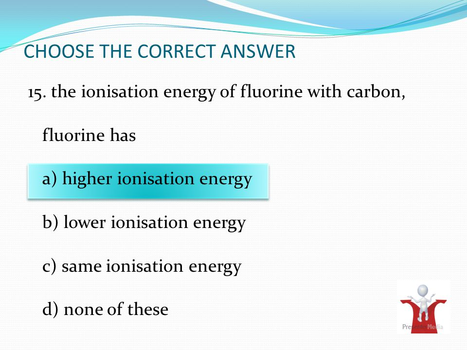 CHOOSE THE CORRECT ANSWER 15. the ionisation energy of fluorine with carbon, fluorine has a) higher ionisation energy b) lower ionisation energy c) sa