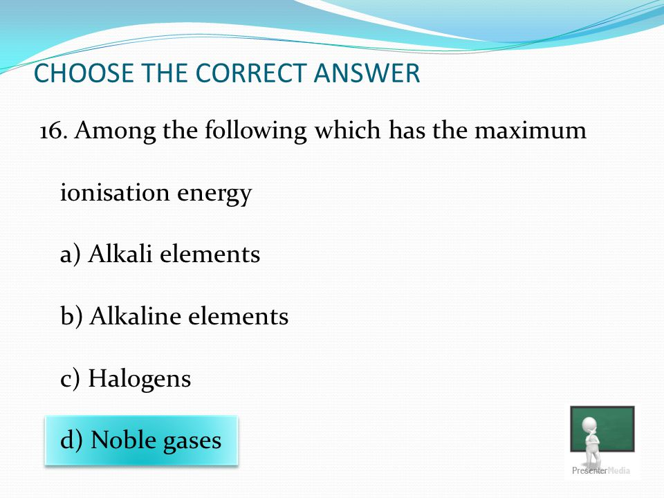 CHOOSE THE CORRECT ANSWER 16. Among the following which has the maximum ionisation energy a) Alkali elements b) Alkaline elements c) Halogens d) Noble