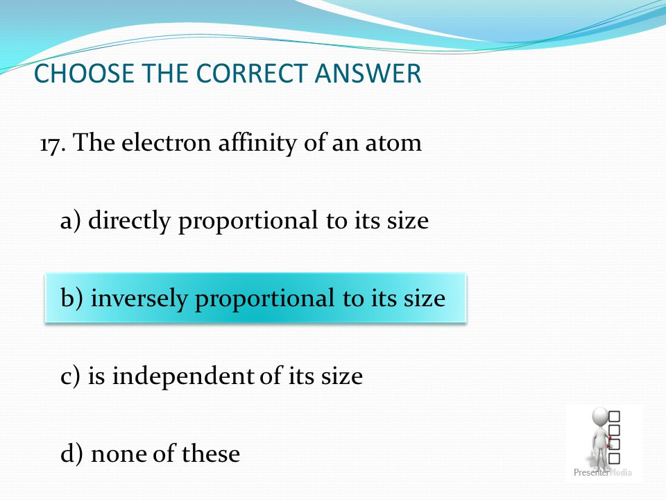 CHOOSE THE CORRECT ANSWER 17. The electron affinity of an atom a) directly proportional to its size b) inversely proportional to its size c) is indepe