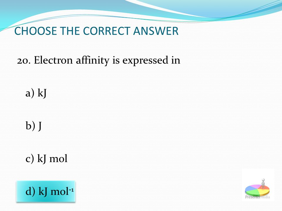 CHOOSE THE CORRECT ANSWER 20. Electron affinity is expressed in a) kJ b) J c) kJ mol d) kJ mol -1