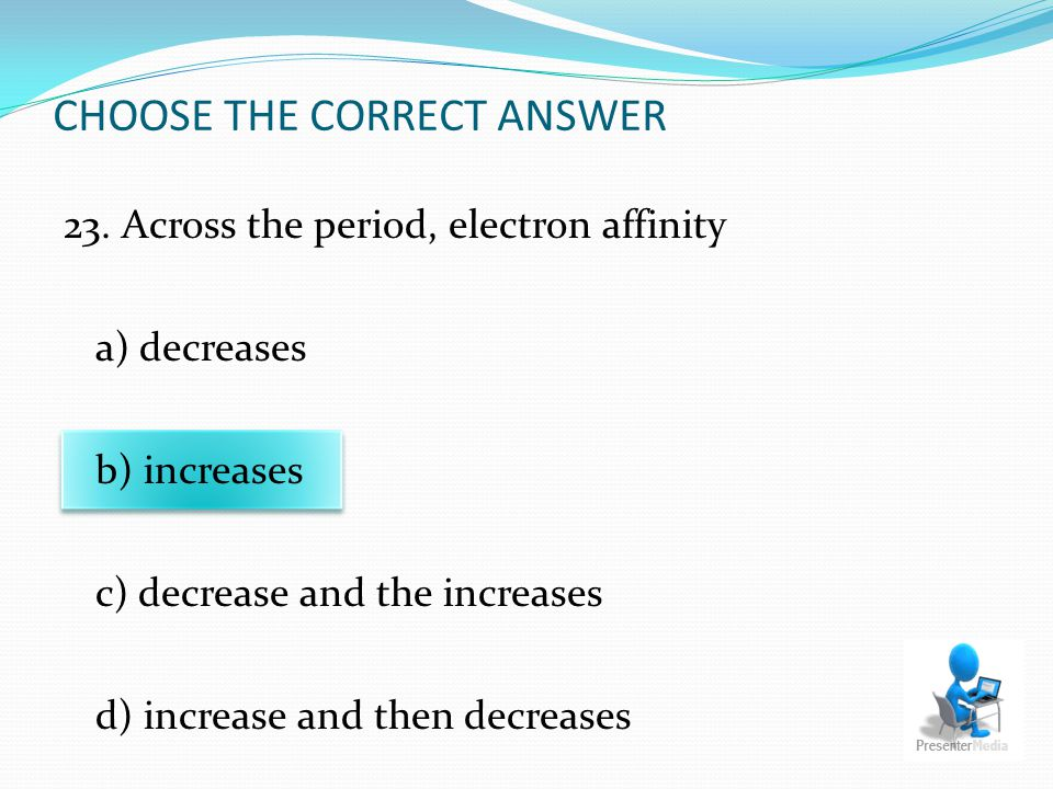 CHOOSE THE CORRECT ANSWER 23. Across the period, electron affinity a) decreases b) increases c) decrease and the increases d) increase and then decrea