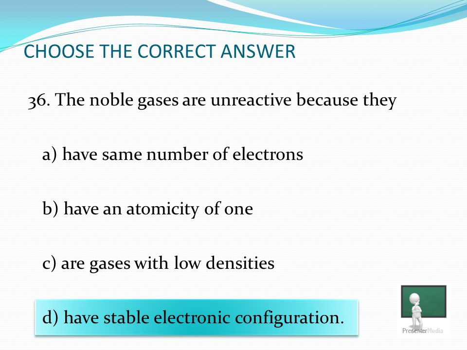 CHOOSE THE CORRECT ANSWER 36. The noble gases are unreactive because they a) have same number of electrons b) have an atomicity of one c) are gases wi