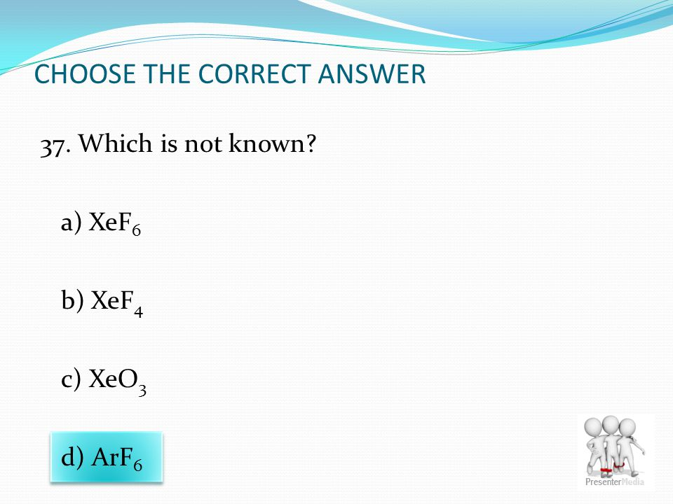 CHOOSE THE CORRECT ANSWER 37. Which is not known? a) XeF 6 b) XeF 4 c) XeO 3 d) ArF 6