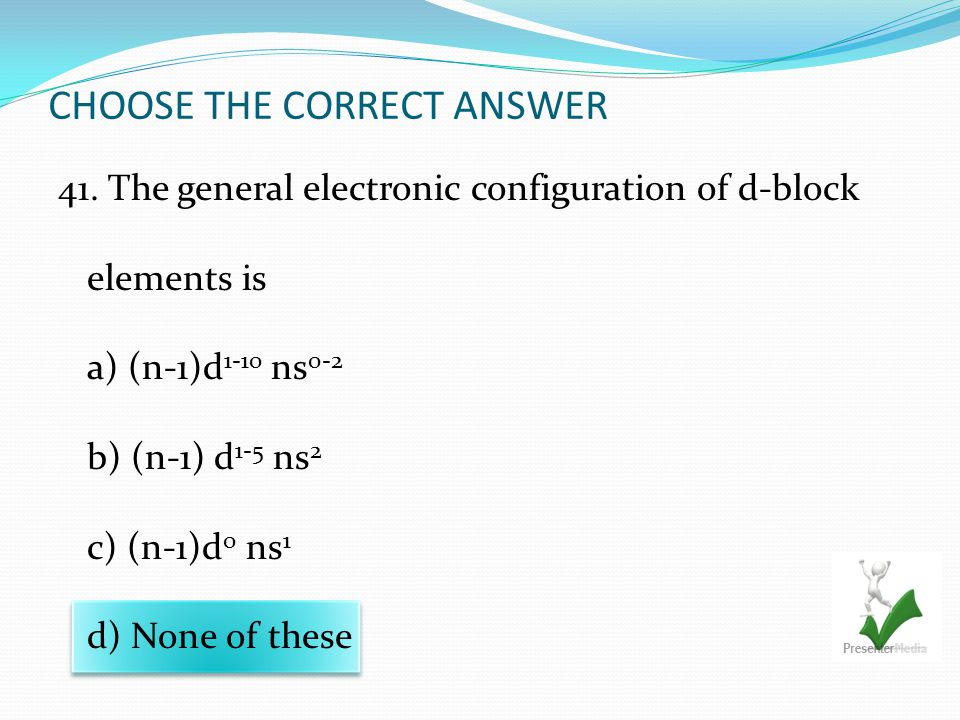 CHOOSE THE CORRECT ANSWER 41. The general electronic configuration of d-block elements is a) (n-1)d 1-10 ns 0-2 b) (n-1) d 1-5 ns 2 c) (n-1)d 0 ns 1 d