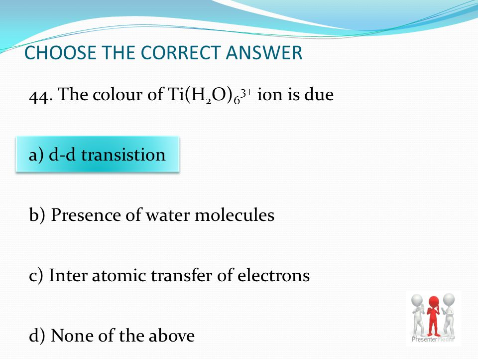 CHOOSE THE CORRECT ANSWER 44. The colour of Ti(H 2 O) 6 3+ ion is due a) d-d transistion b) Presence of water molecules c) Inter atomic transfer of el
