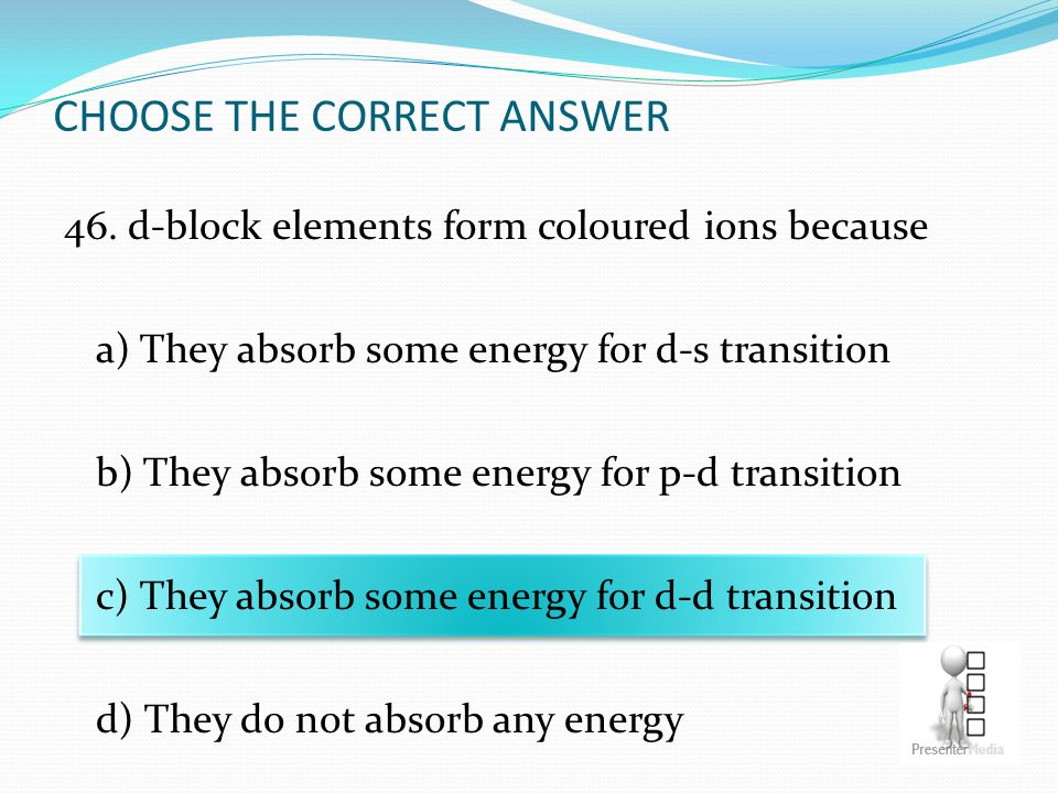 CHOOSE THE CORRECT ANSWER 46. d-block elements form coloured ions because a) They absorb some energy for d-s transition b) They absorb some energy for