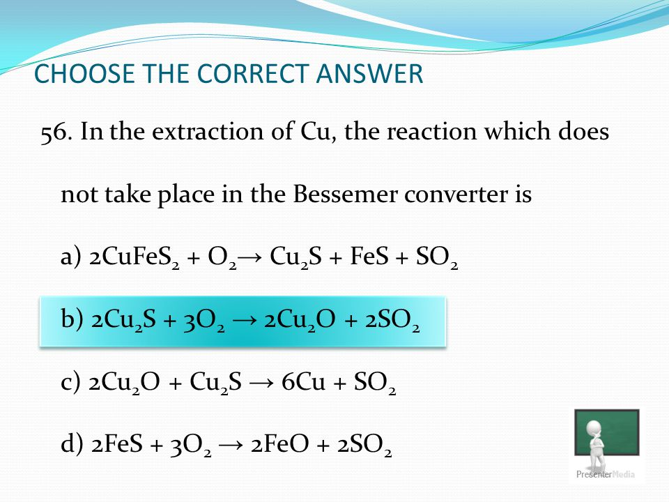 CHOOSE THE CORRECT ANSWER 56. In the extraction of Cu, the reaction which does not take place in the Bessemer converter is a) 2CuFeS 2 + O 2 → Cu 2 S