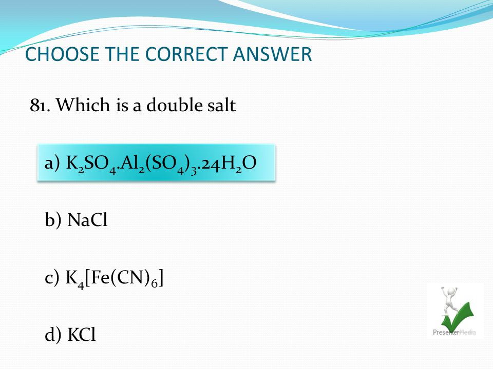 CHOOSE THE CORRECT ANSWER 81. Which is a double salt a) K 2 SO 4.Al 2 (SO 4 ) 3.24H 2 O b) NaCl c) K 4 [Fe(CN) 6 ] d) KCl
