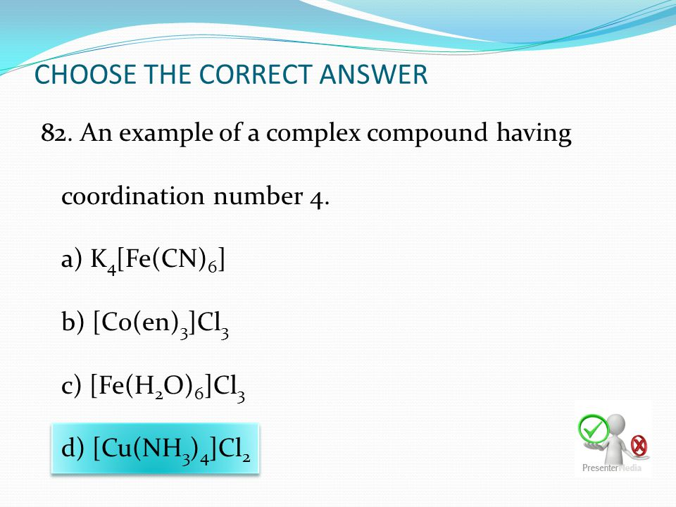 CHOOSE THE CORRECT ANSWER 82. An example of a complex compound having coordination number 4. a) K 4 [Fe(CN) 6 ] b) [Co(en) 3 ]Cl 3 c) [Fe(H 2 O) 6 ]Cl