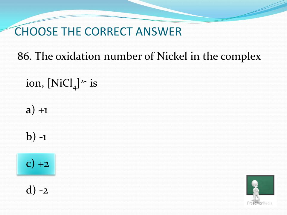 CHOOSE THE CORRECT ANSWER 86. The oxidation number of Nickel in the complex ion, [NiCl 4 ] 2- is a) +1 b) -1 c) +2 d) -2