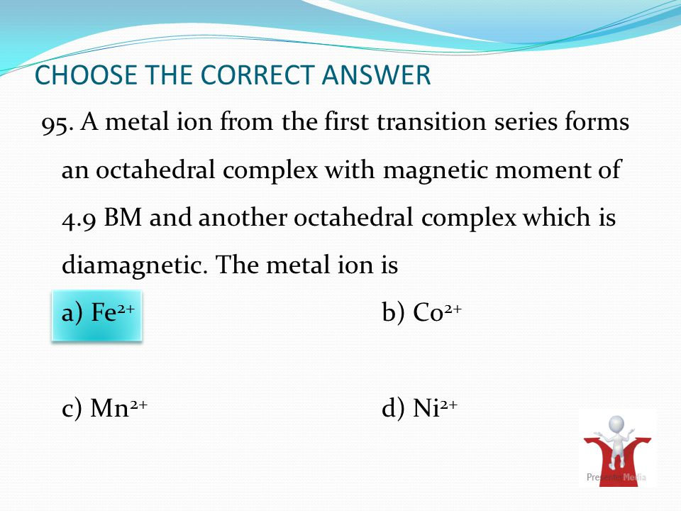 CHOOSE THE CORRECT ANSWER 95. A metal ion from the first transition series forms an octahedral complex with magnetic moment of 4.9 BM and another octa