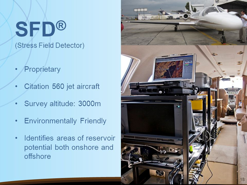 SFD ® (Stress Field Detector) Proprietary Citation 560 jet aircraft Survey altitude: 3000m Environmentally Friendly Identifies areas of reservoir potential both onshore and offshore 18