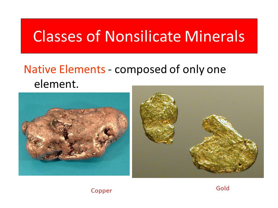 Classes of Nonsilicate Minerals Native Elements - composed of only one element. Gold Copper