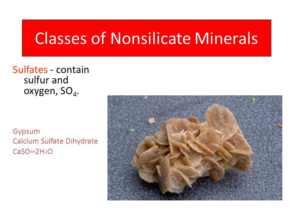 Classes of Nonsilicate Minerals Sulfates - contain sulfur and oxygen, SO 4. Gypsum Calcium Sulfate Dihydrate CaSO 4 ·2H 2 O